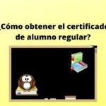 ¿Cómo obtener el certificado de alumno regular?