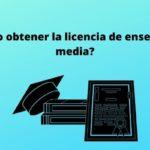 ¿Cómo obtener la licencia de enseñanza media?