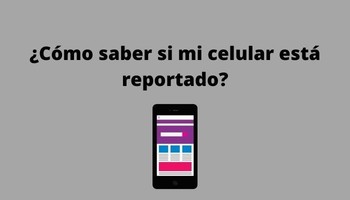 ¿Cómo saber si mi celular está reportado_